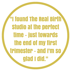 Testimonial - I found The Real Birth Studio at the perfect time - towards the end of my first trimester - and I'm so glad I did.